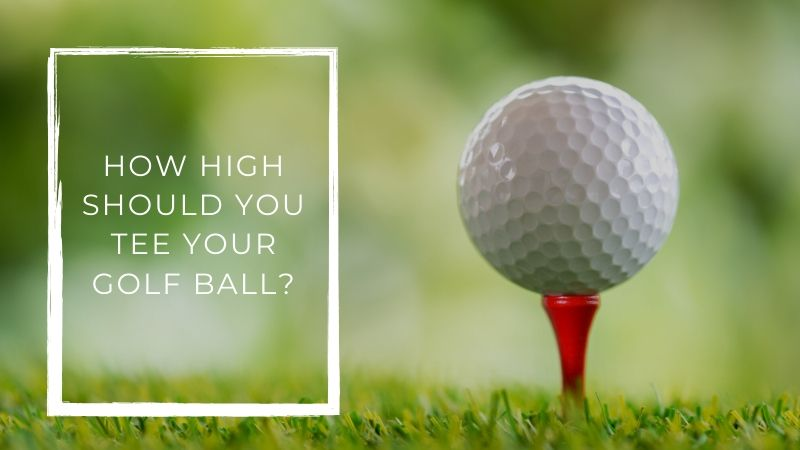 How High Should You Tee Your Golf Ball
