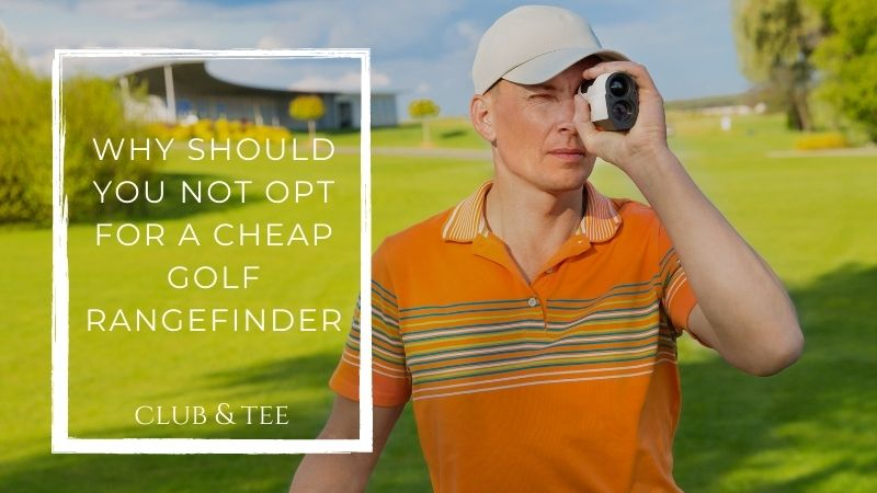 Why should you not opt for a cheap golf rangefinder